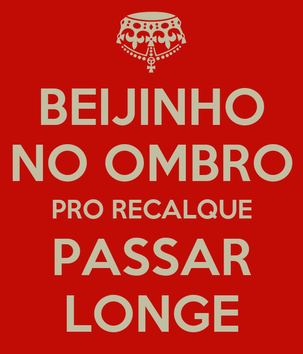 BEIJINHO NO OMBRO PRO RECALQUE PASSAR LONGE