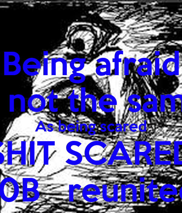 Being afraid Is not the same As being scared SHIT SCARED 10B   reunited