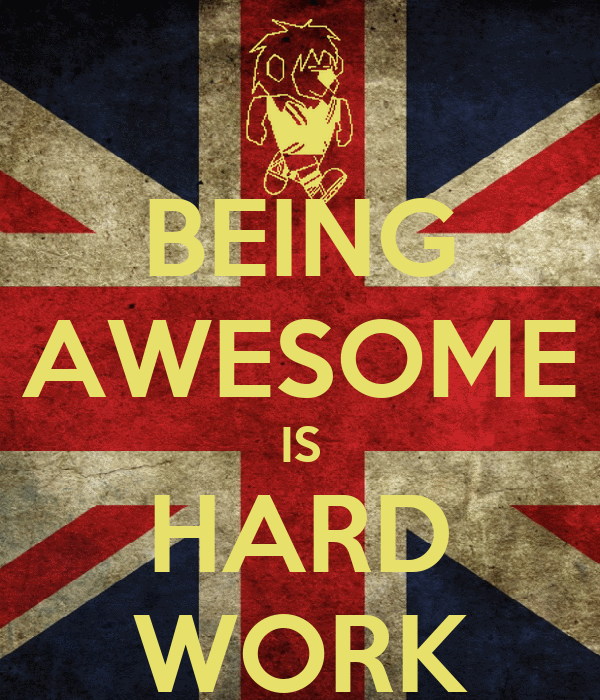 BEING AWESOME IS HARD WORK