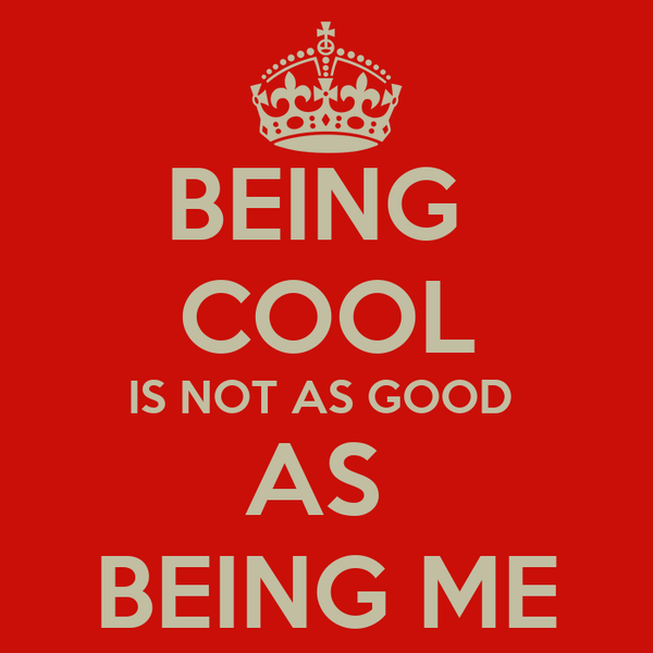 BEING  COOL IS NOT AS GOOD  AS  BEING ME