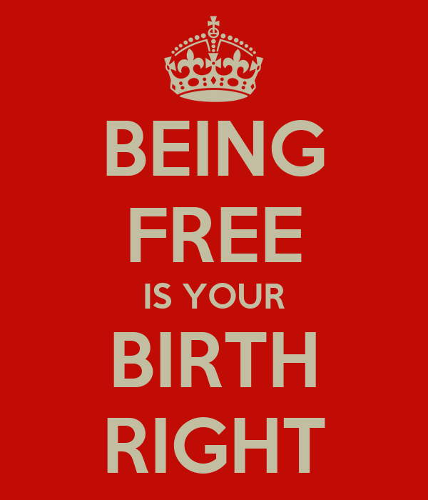 BEING FREE IS YOUR BIRTH RIGHT