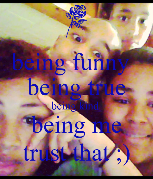 being funny   being true being kind  being me trust that ;)