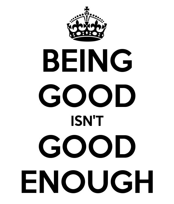BEING GOOD ISN'T GOOD ENOUGH