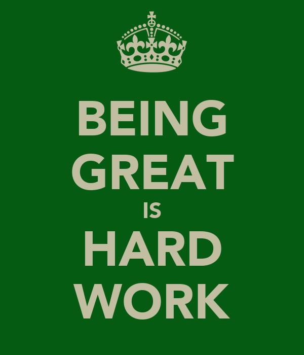 BEING GREAT IS HARD WORK