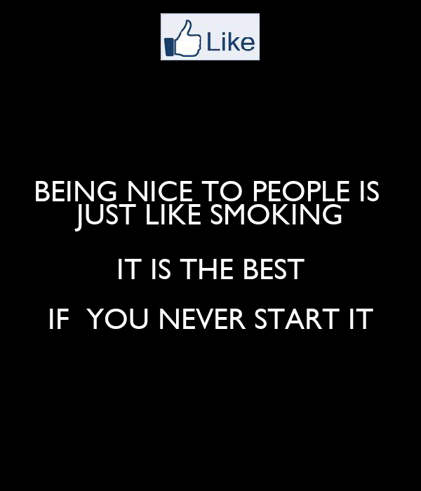 BEING NICE TO PEOPLE IS  JUST LIKE SMOKING IT IS THE BEST IF  YOU NEVER START IT