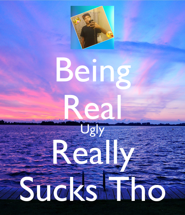 Being Real Ugly Really Sucks Tho