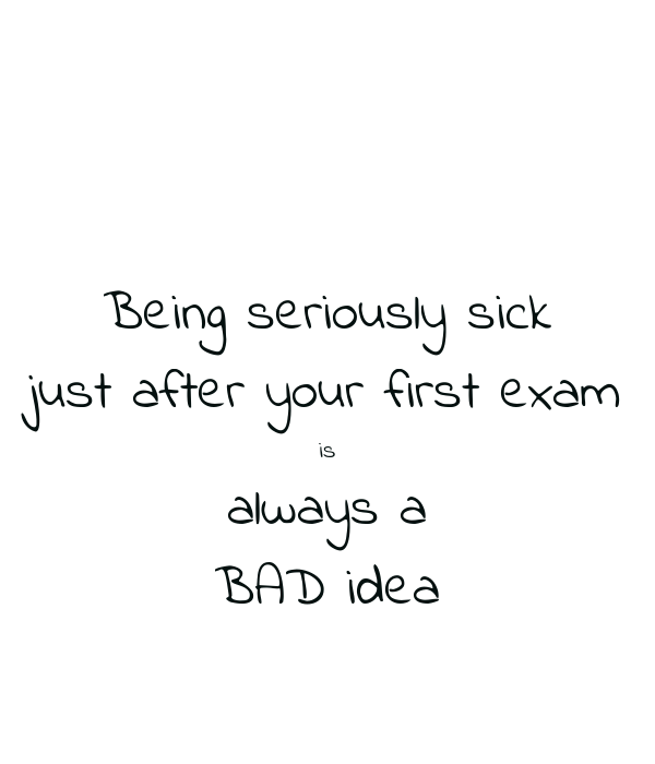 Being seriously sick just after your first exam is always a BAD idea