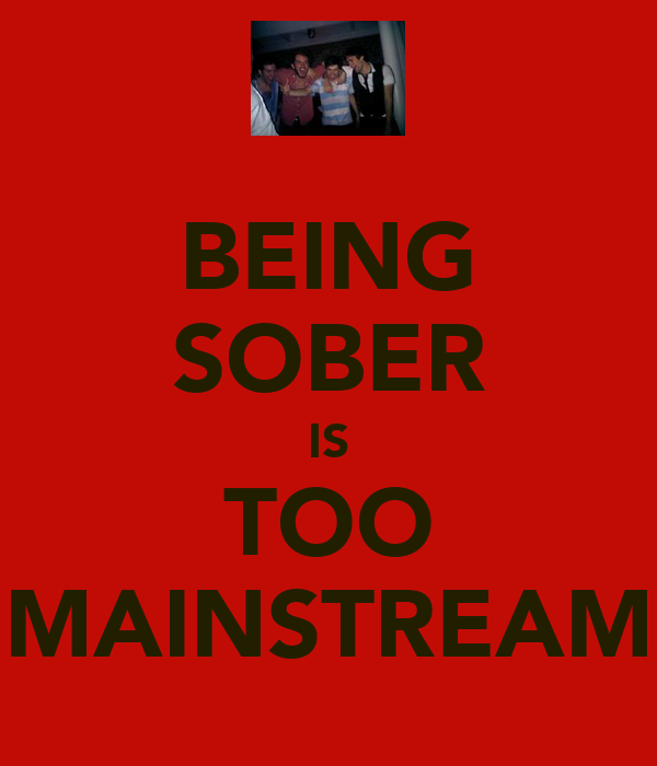 BEING SOBER IS TOO MAINSTREAM