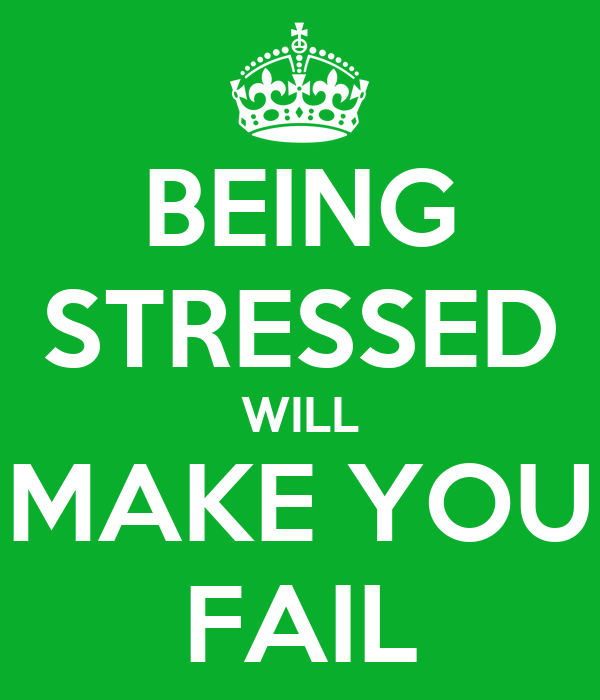 BEING STRESSED WILL MAKE YOU FAIL