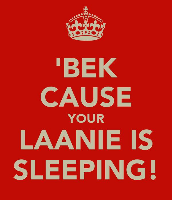 'BEK CAUSE YOUR LAANIE IS SLEEPING!