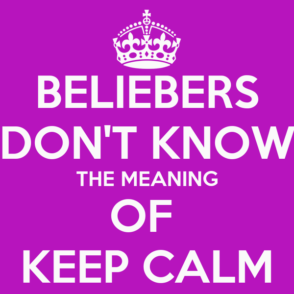 BELIEBERS DON'T KNOW THE MEANING OF  KEEP CALM