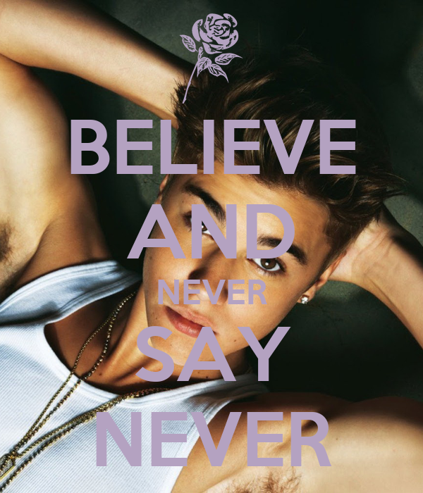 BELIEVE AND NEVER SAY NEVER