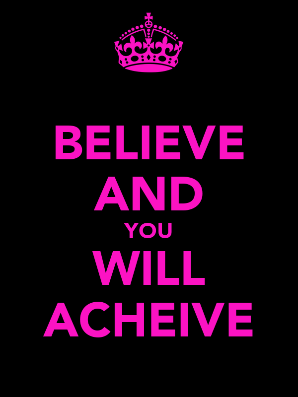 BELIEVE AND YOU WILL ACHEIVE