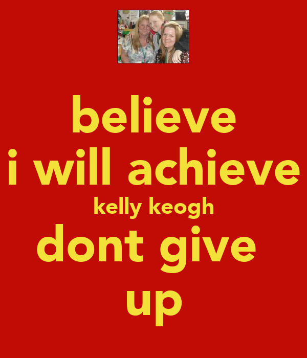 believe i will achieve kelly keogh dont give  up