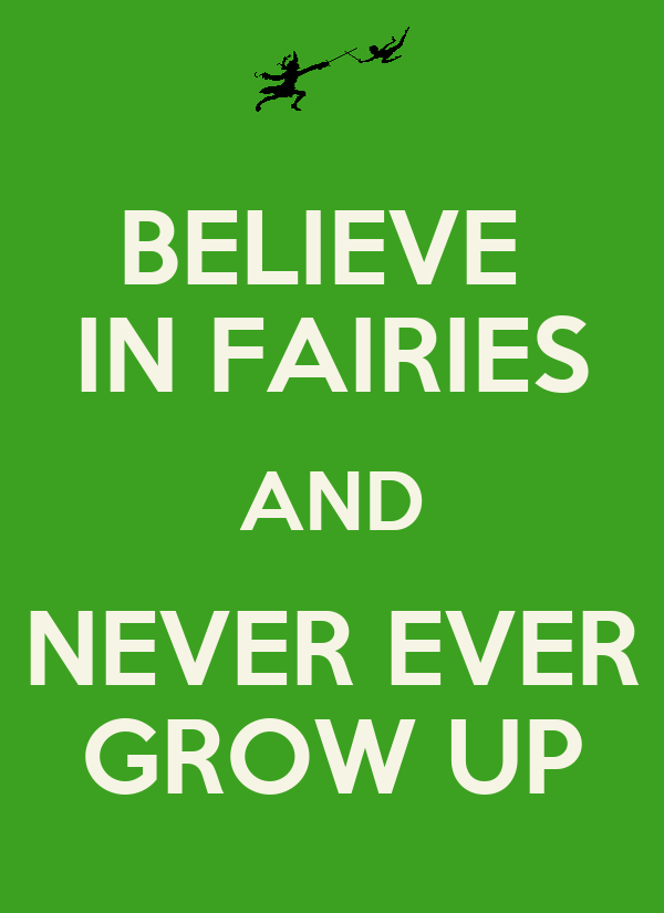 BELIEVE  IN FAIRIES AND NEVER EVER GROW UP