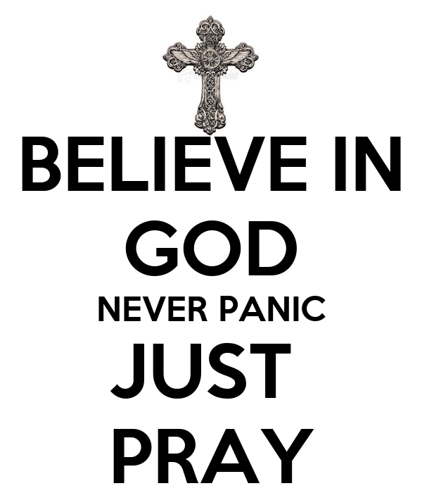 BELIEVE IN GOD NEVER PANIC JUST  PRAY