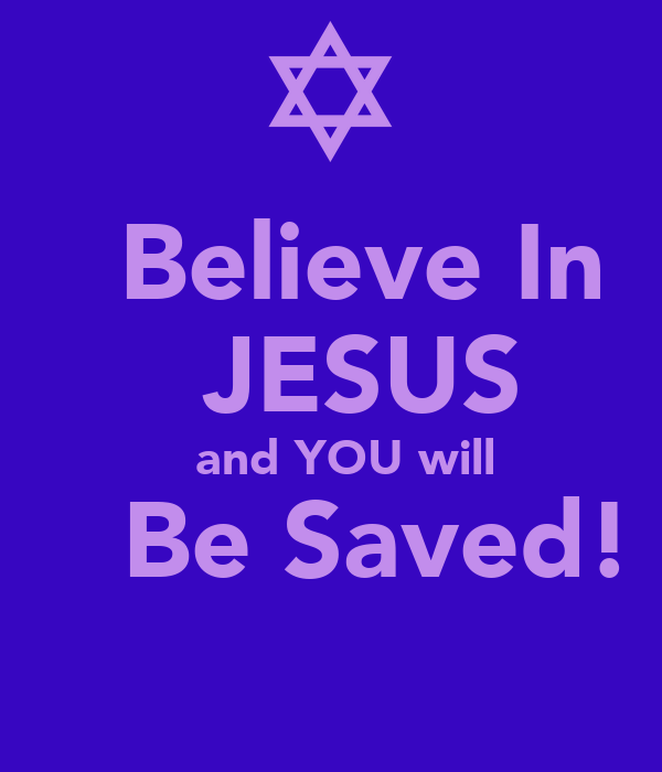 Believe In    JESUS   and YOU will    Be Saved!