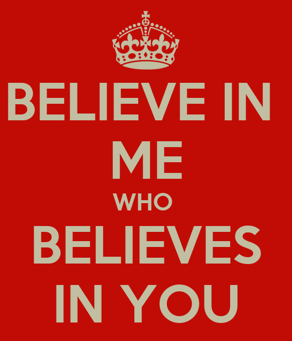 BELIEVE IN  ME WHO  BELIEVES IN YOU