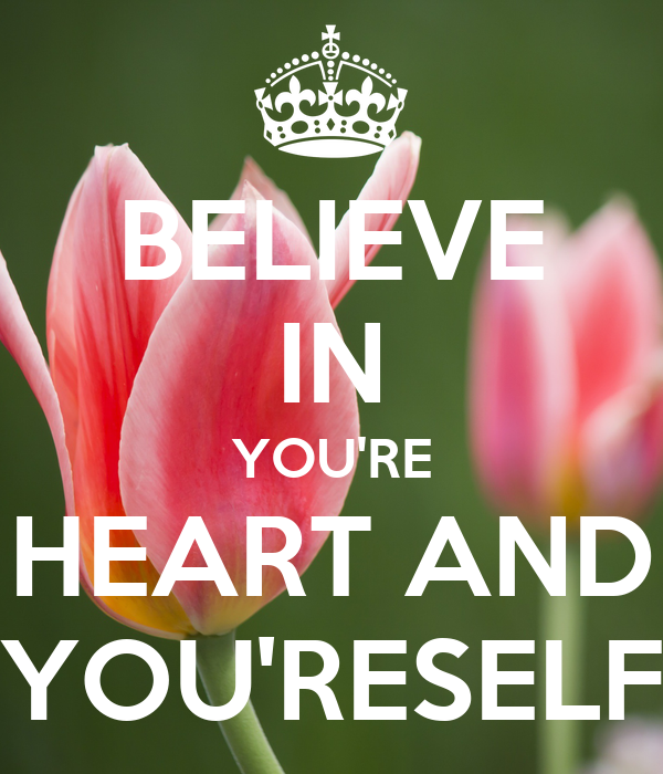 BELIEVE IN YOU'RE HEART AND YOU'RESELF