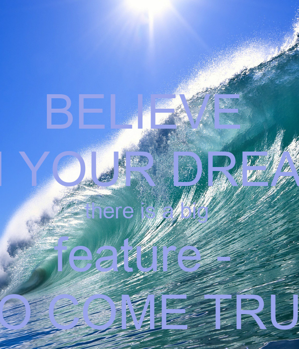 BELIEVE  IN YOUR DREAM there is a big  feature -  TO COME TRUE