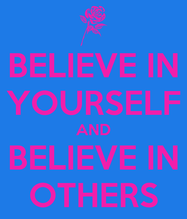 BELIEVE IN YOURSELF AND BELIEVE IN OTHERS