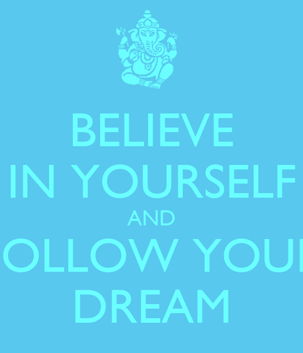 BELIEVE IN YOURSELF AND FOLLOW YOUR DREAM