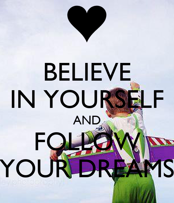 BELIEVE IN YOURSELF AND FOLLOW YOUR DREAMS