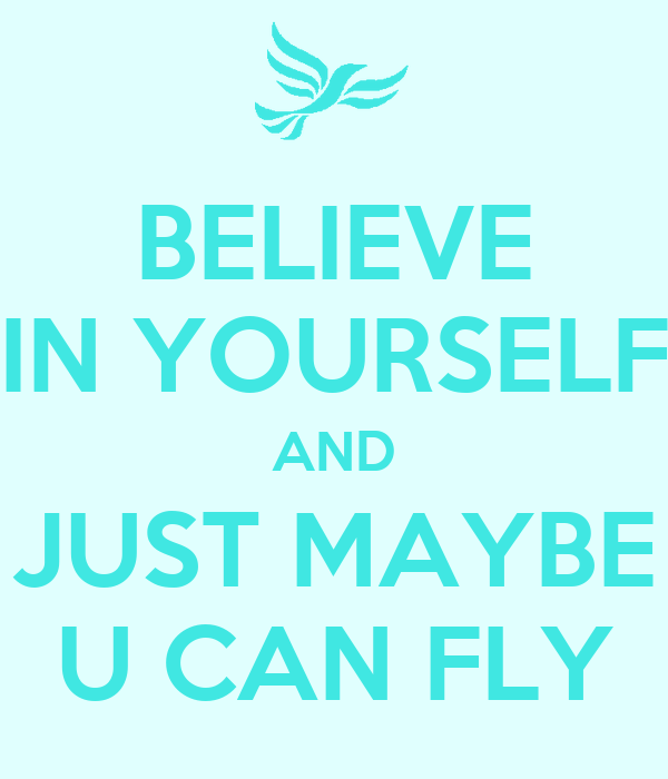 BELIEVE IN YOURSELF AND JUST MAYBE U CAN FLY