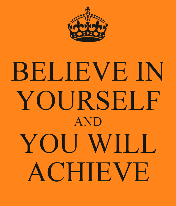 BELIEVE IN YOURSELF AND YOU WILL ACHIEVE