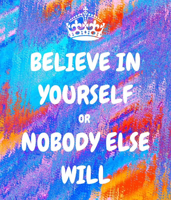 BELIEVE IN YOURSELF OR  NOBODY ELSE WILL