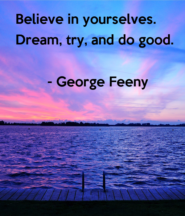 Believe in yourselves.  Dream, try, and do good.          - George Feeny