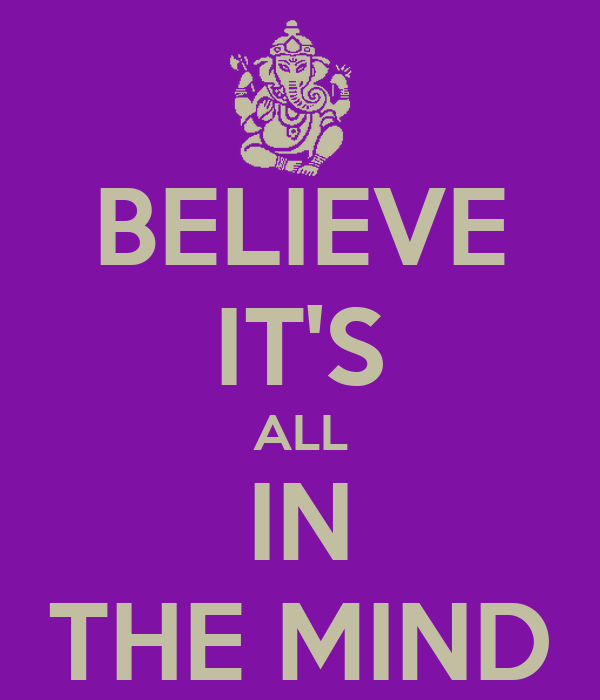 BELIEVE IT'S ALL IN THE MIND