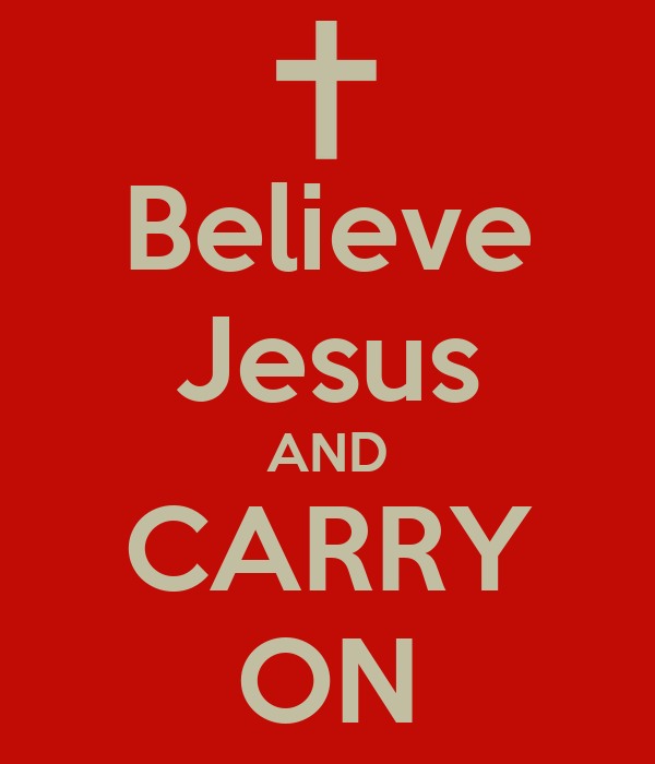 Believe Jesus AND CARRY ON