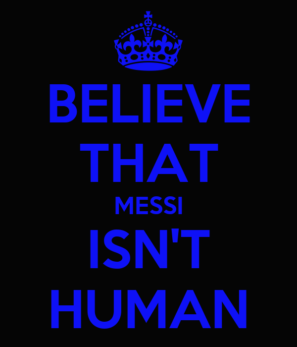 BELIEVE THAT MESSI ISN'T HUMAN