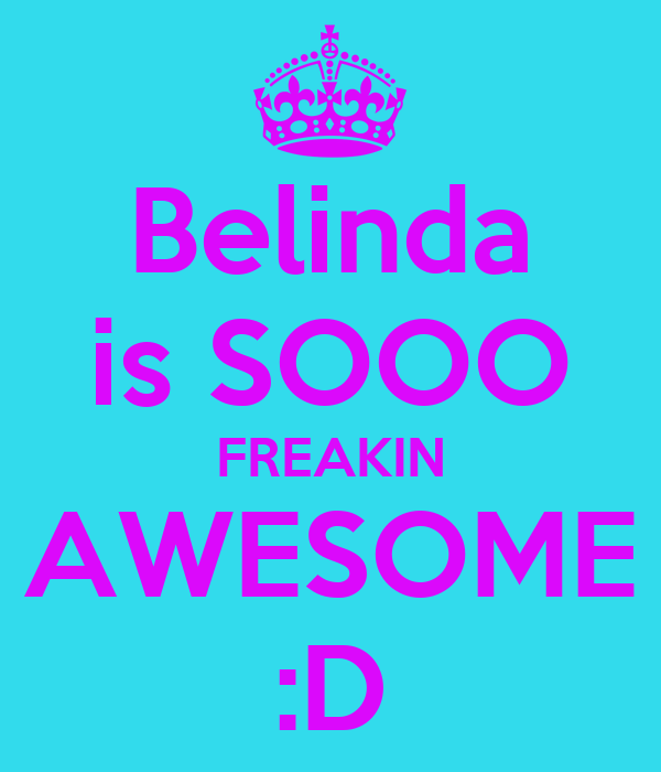 Belinda is SOOO FREAKIN AWESOME :D