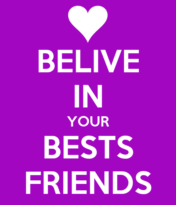 BELIVE IN YOUR BESTS FRIENDS