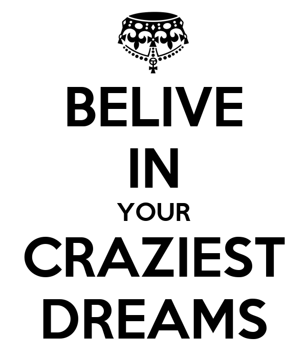 BELIVE IN YOUR CRAZIEST DREAMS