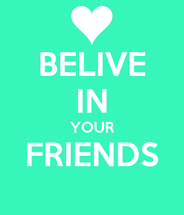 BELIVE IN YOUR FRIENDS