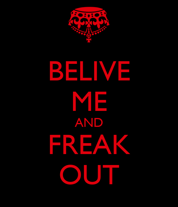 BELIVE ME AND FREAK OUT