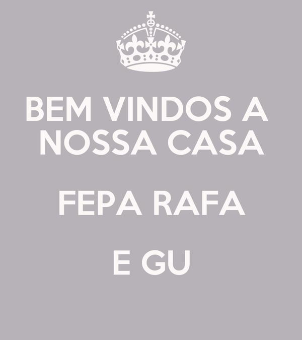 BEM VINDOS A   NOSSA CASA  FEPA RAFA E GU