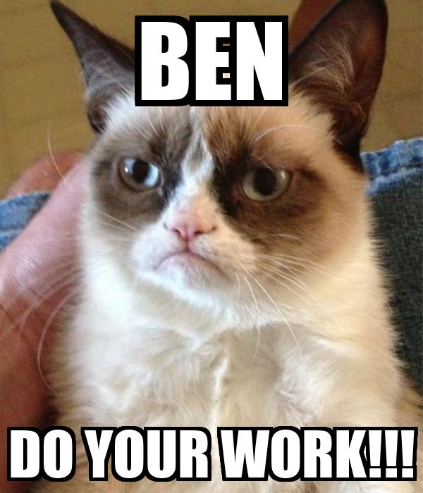 BEN DO YOUR WORK!!!