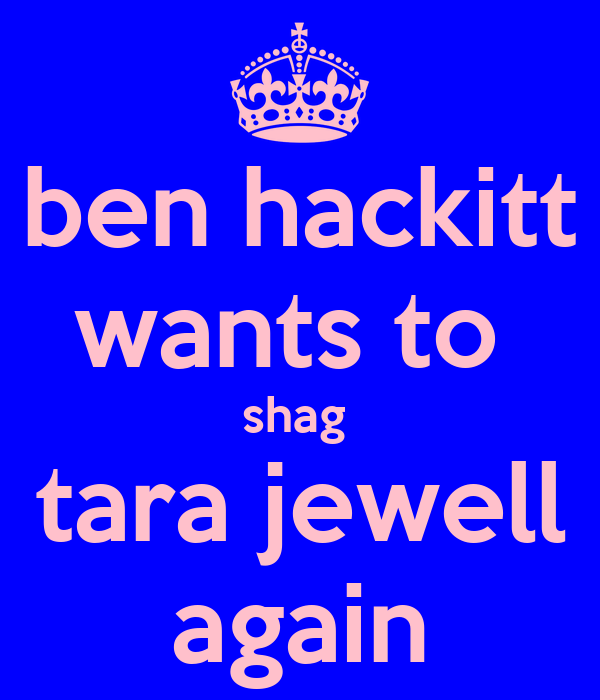 ben hackitt wants to  shag  tara jewell again