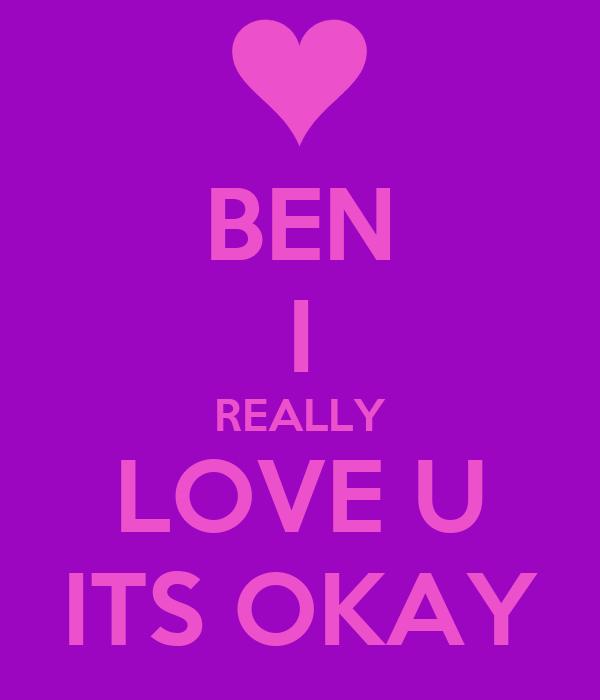 BEN I REALLY LOVE U ITS OKAY