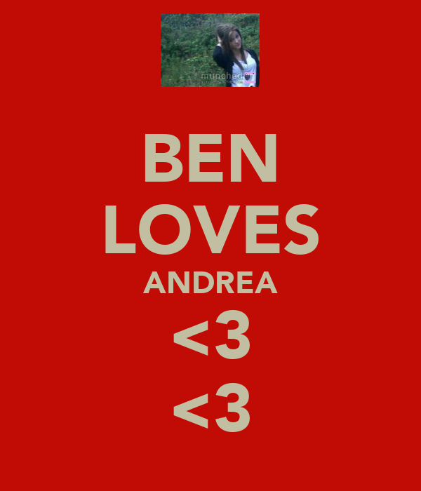 BEN LOVES ANDREA <3 <3