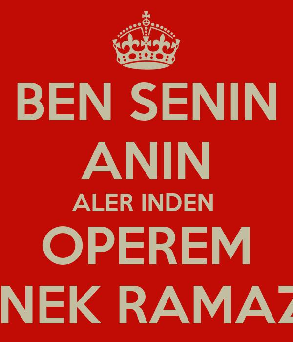 BEN SENIN ANIN ALER INDEN  OPEREM INEK RAMAZ