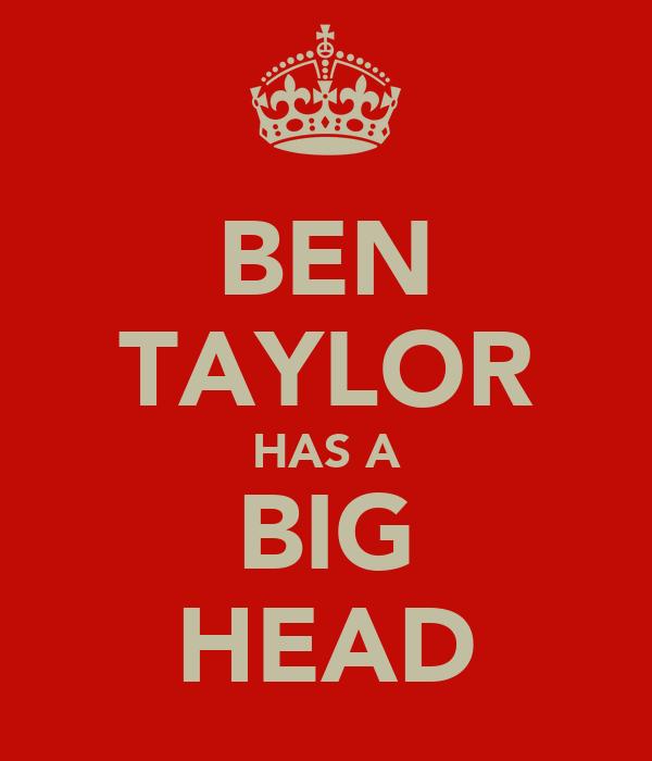 BEN TAYLOR HAS A BIG HEAD