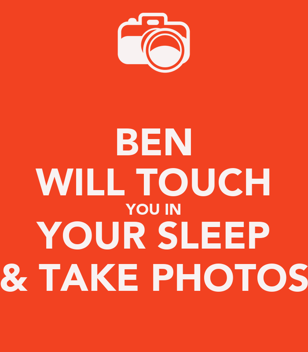 BEN WILL TOUCH YOU IN YOUR SLEEP & TAKE PHOTOS