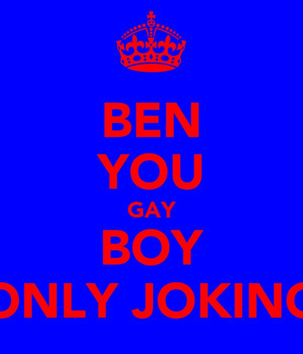 BEN YOU GAY BOY ONLY JOKING