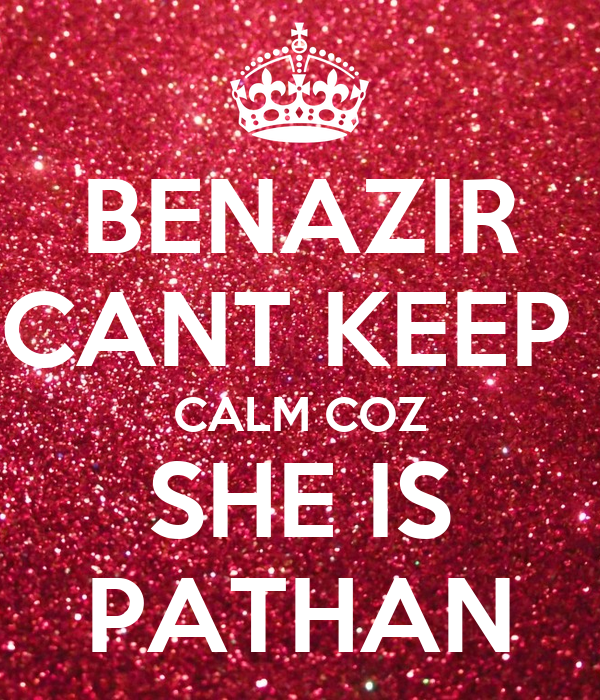 BENAZIR CANT KEEP  CALM COZ SHE IS PATHAN