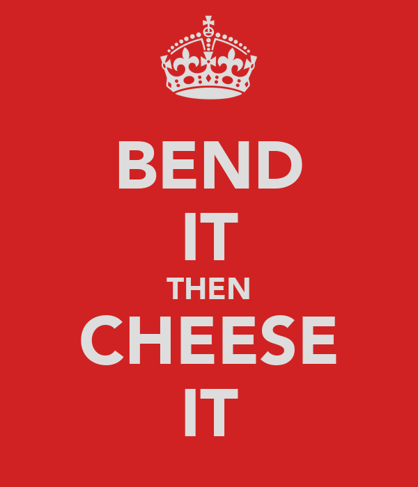 BEND IT THEN CHEESE IT